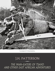 The Man-Eaters of Tsavo and Other East African Adventures ebook by J.H. Patterson
