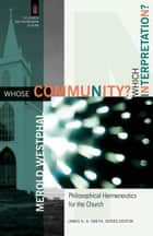 Whose Community? Which Interpretation? (The Church and Postmodern Culture) - Philosophical Hermeneutics for the Church ebook by Merold Westphal, James Smith