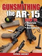 Gunsmithing the AR-15, Vol. 1 - How to Maintain, Repair, and Accessorize ebook by Patrick Sweeney
