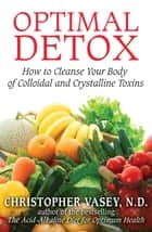Optimal Detox - How to Cleanse Your Body of Colloidal and Crystalline Toxins ebook by Christopher Vasey, N.D.
