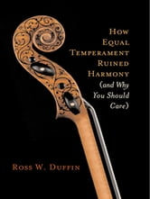 How Equal Temperament Ruined Harmony (and Why You Should Care) ebook by Ross W. Duffin