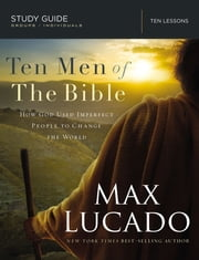 Ten Men of the Bible - How God Used Imperfect People to Change the World ebook by Max Lucado