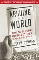 Arguing the World ebook by Joseph Dorman