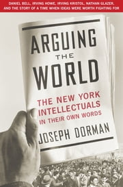 Arguing the World - The New York Intellectuals in Their Own Words ebook by Joseph Dorman