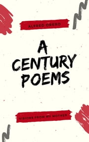 Visions From My Mother ( A Century Poems Book 1) ebook by Alfred Orero