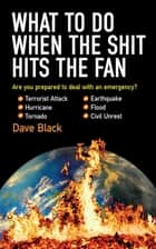 What to Do When the Shit Hits the Fan - THE ULTIMATE PREPPERS GUIDE TO PREPARING FOR, AND COPING WITH, ANY EMERGENCY ebook by David Black