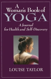 A Woman's Book of Yoga - A Journal for Health and Self-Discovery ebook by Louise  Taylor