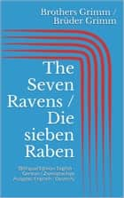 The Seven Ravens / Die sieben Raben - (Bilingual Edition: English - German / Zweisprachige Ausgabe: Englisch - Deutsch) ebook by Jacob Grimm, Wilhelm Grimm