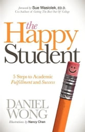The Happy Student - 5 Steps to Academic Fulfillment and Success ebook by Daniel Wong