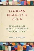 Finding Charity's Folk - Enslaved and Free Black Women in Maryland eBook by Professor Richard Newman, Jessica Millward, Patrick Rael,...