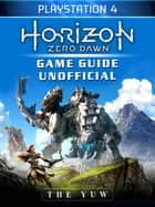 Horizon Zero Dawn Playstation 4 Game Guide Unofficial ebook by Yuw The
