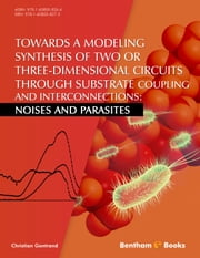Towards a Modeling Synthesis of Two or Three-Dimensional Circuits Through Substrate Coupling and Interconnections: Noises and Parasites ebook by Christian Gontrand