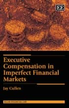 Executive Compensation in Imperfect Financial Markets ebook by Cullen, J.