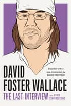 David Foster Wallace: The Last Interview Expanded with New Introduction - and Other Conversations ebook by David Foster Wallace, David Streitfeld