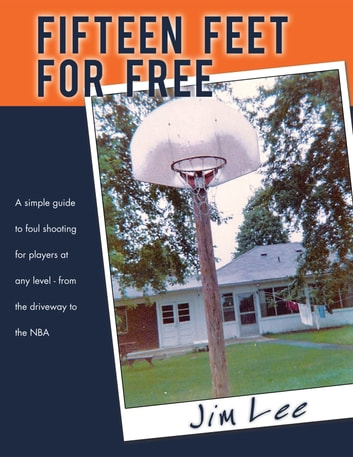 Fifteen Feet For Free - A simple guide to foul shooting - for players at any level - from the driveway to the NBA ebook by Jim Lee