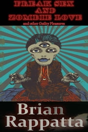 Freak Sex and Zombie Love, and other Guilty Pleasures ebook by Brian Rappatta