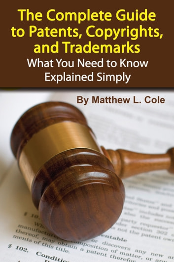 The Complete Guide to Patents, Copyrights, and Trademarks: What You Need to Know Explained Simply ebook by Matthew Cole