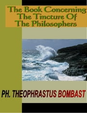 The Book Concerning The Tincture of the Philosophers ebook by Bombast, Theophrastus