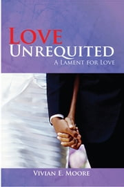 Love Unrequited - A Lament for Love ebook by Vivian E. Moore