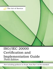 ISO/IEC 20000 Certification and Implementation Guide - Standard Introduction, Tips for Successful ISO/IEC 20000 Certification, FAQs, Mapping Responsibilities, Terms, Definitions and ISO 20000 Acronyms - Third Edition ebook by Ivanka Menken