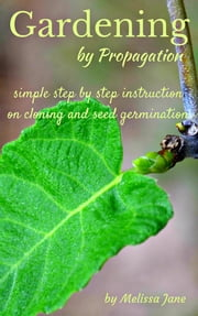 Gardening by Propagation - Simple step by step instruction on cloning and seed germination ebook by Melissa Jane
