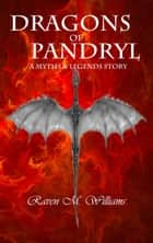Dragons of Pandryl - Myths & Legends ebook by Raven M. Williams