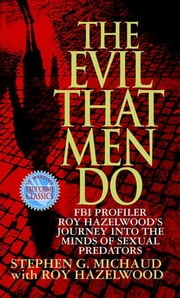 The Evil That Men Do - FBI Profiler Roy Hazelwood's Journey into the Minds of Sexual Predators ebook by Stephen G. Michaud, Roy Hazelwood