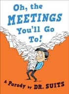 Oh, The Meetings You'll Go To! - A Parody ebook by Dr. Suits