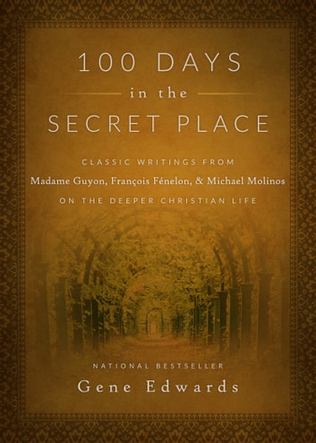 100 Days in the Secret Place - Classic Writings from Madame Guyon, Francois Fenelon, and Michael Molinos on the Deeper Christian Life ebook by Gene Edwards