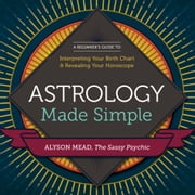 Astrology Made Simple: A Beginner's Guide to Interpreting Your Birth Chart and Revealing Your Horoscope ebook by Alyson Mead