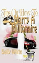 Tips On How To Marry A Millionaire ebook by Sally White