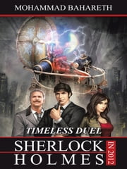 Sherlock Holmes in 2012: TIMELESS DUEL ebook by Bahareth, Mohammad