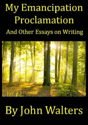 My Emancipation Proclamation and Other Essays on Writing ebook by John Walters