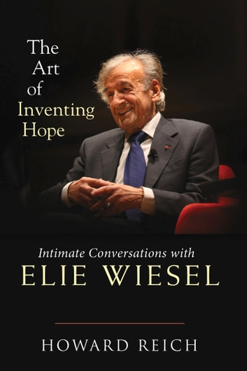 The Art of Inventing Hope - Intimate Conversations with Elie Wiesel eBook by Howard Reich