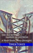 The Bucket List 2 - Damsel in Distress: A Short Erotic Story (Straight) ebook by Timea Tokes