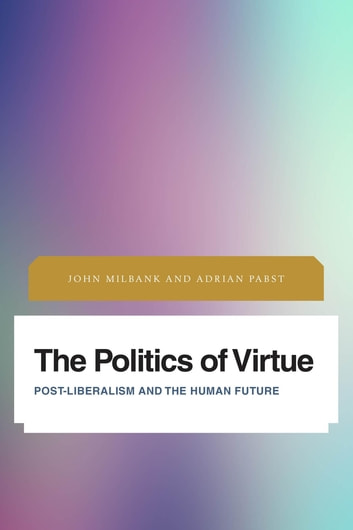 The Politics of Virtue - Post-Liberalism and the Human Future ebook by John Milbank,Adrian Pabst