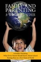 Family and Parenting 3-Book Bundle - Scientific Parenting / What Every Parent Should Know About School / Raising Boys in a New Kind of World ebook by Michael Reist, Dr. Nicole Letourneau, Justin Joschko
