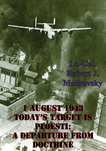 1 August 1943 - Today's Target Is Ploesti: A Departure From Doctrine ebook by Lieutenant Colonel Robert J. Modrovsky