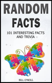 Random Facts: 101 Interesting Facts and Trivia - Trivia ebook by Bill O'Neill