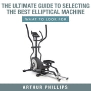 The Ultimate Guide To Selecting The Best Elliptical Machine What To Look For ebook by Arthur Phillips