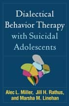 Dialectical Behavior Therapy with Suicidal Adolescents ebook by Alec L. Miller, PsyD, Jill H. Rathus,...