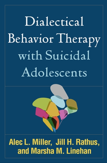 Dialectical Behavior Therapy with Suicidal Adolescents eBook by Alec L. Miller, PsyD,Marsha M. Linehan, PhD, ABPP,Jill H. Rathus, PhD