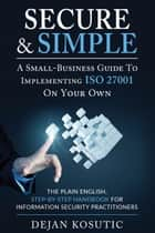 Secure & Simple – A Small-Business Guide to Implementing ISO 27001 On Your Own - The Plain English, Step-by-Step Handbook for Information Security Practitioners ebook by Dejan Kosutic