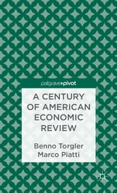 A Century of American Economic Review - Insights on Critical Factors in Journal Publishing ebook by Benno Torgler,Marco Piatti