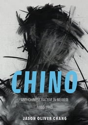 Chino - Anti-Chinese Racism in Mexico, 1880-1940 ebook by Jason Oliver Chang