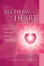 Alchemy of the Heart - How to Give and Receive More Love ebook by Elizabeth Clare Prophet,Patricia R. Spadaro