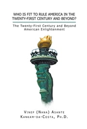 Who Is Fit to Rule America in the Twenty-First Century and Beyond? ebook by Vinep A. Kankam-da-Costa