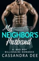 My Neighbor's Husband - A Bad Boy Billionaire Romance ebook by