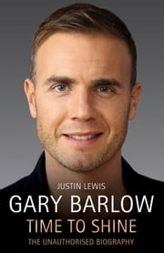 Gary Barlow: Time to Shine - The Unauthorised Biography ebook by Justin Lewis