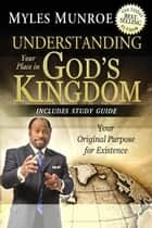 Understanding Your Place in God's Kingdom: Your Original Purpose for Existence ebook by Myles Munroe